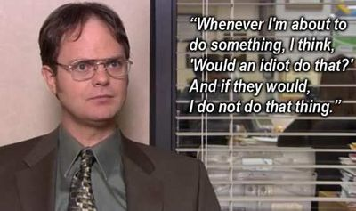 "I think, ""Would an idiot do that?"" - Dwight Schrute and The Office quotes: Whenever I'm about to do something, I think, ""Would an idiot do that?"" And if they would, I do not do that thing."