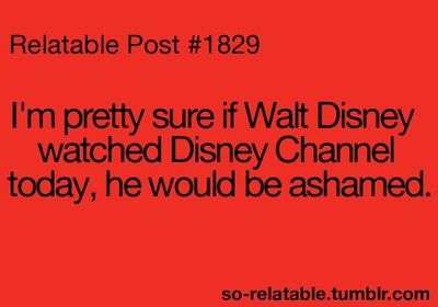 so true. when i was a kid Disney Channel was awesome...oh how times have changed