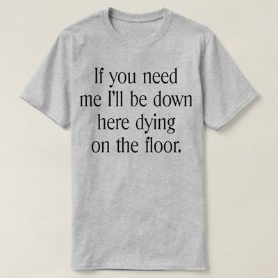 If You Need Me I'll Be Down Here On The Floor Dying Shirt, Ladies Unisex Shirt, Funny Workout T-shirt, Mens Unisex shirt for alcohol lovers $16.50