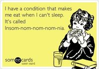 I have a condition that makes me eat when I cant sleep. Its called Insom-nom-nom-nom-nia.