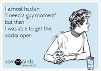 ~ I almost had an 'I need a guy moment' but then I was able to get the vodka open.