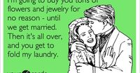I'm going to buy you tons of flowers and jewelry for no reason - until we get married. Then it's all over, and you get to fold my laundry.