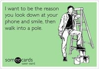 I want to be the reason you look down at your phone and smile, then walk into a pole.