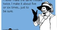 I never make the same mistake twice. I make it about five or six times... just to be sure.