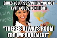 gives you a 99 when you got every question right theres a - Unhelpful High School Teacher