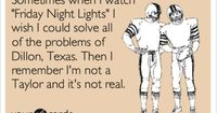 Funny TV Ecard: Sometimes when I watch 'Friday Night Lights' I wish I could solve all of the problems of Dillon, Texas. Then I remember I'm not a Taylor and it's not real.