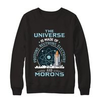 Great Family Store The Universe Is Made Of Protons, Neutrons, Electrons And Morons Science Sweahirt $29.99