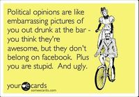 Political opinions are like embarrassing pictures of you out drunk at the bar - you think they're awesome, but they don't belong on facebook. Plus you are stupid. And ugly.