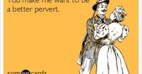 You make me want to be a better pervert.