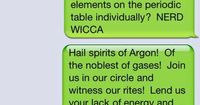 TEXT: Drunk thoughts: What if instead of invoking earth, air, fire, and water we instead invoked all of the elements on the periodic table individually? NERD WICCA. Hail spirits of Argon! Of the noblest of gases! Join us in our circle and witness our rite...