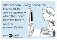 Ahh facebook. Giving people the chance to be passive aggressive when they don't have the balls to say it to someone's face.