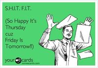 S.H.I.T. F.I.T. (So Happy It's Thursday cuz Friday Is Tomorrow!!).