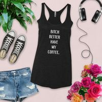 Bitch Better Have My Coffee Tank Top $22.50