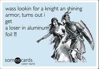 Funny Breakup/Divorce Ecard: wass lookin for a knight an shining armor, turns out i get a loser in aluminum foil !!!