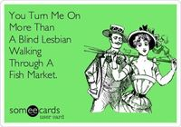 You Turn Me On More Than A Blind Lesbian Walking Through A Fish Market.
