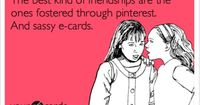 The best kind of friendships are the ones fostered through pinterest. And sassy e-cards.