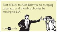 Best of luck to Alec Baldwin on escaping paparazzi and showbiz phonies by moving to L.A.