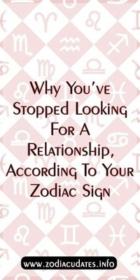 Why You've Stopped Looking For A Relationship, According To Your Zodiac Sign