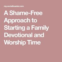 A Shame-Free Approach to Starting a Family Devotional and Worship Time