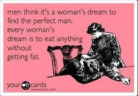 Men think that it's a woman's dream to find the perfect man. Every woman's dream is to eat anything without getting fat.