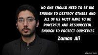 No one should need to be big enough to destroy others and all of us must have to be powerful and resourceful enough to protect ourselves. �€• Zaman Ali