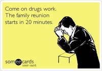 Come on drugs work. The family reunion starts in 20 minutes.