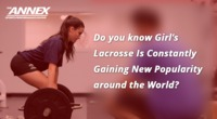 Do you know Girl's Lacrosse Is Constantly Gaining New Popularity around the World?
