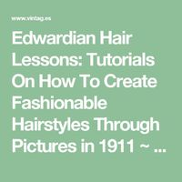 Edwardian Hair Lessons: Tutorials On How To Create Fashionable Hairstyles Through Pictures in 1911 ~ vintage everyday