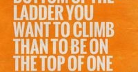 """'�'��""""It's better to be at the bottom of the ladder you want to climb than to be on the top of one you don't.'�'� - Chris Guillebeau"""