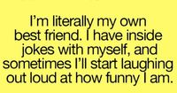 I'm literally my own best friend. I have inside jokes with myself, and sometimes I'll start laughing out loud at how funny I am.