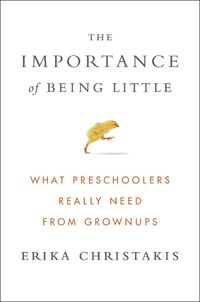 In her book �€œThe Importance of Being Little,�€ Erika Christakis delivers a strong case for child-centric learning.