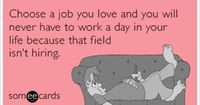 Choose a job you love and you will never have to work a day in your life because that field isn't hiring.