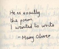 He is exactly the poem I wanted to write. Mary Oliver #poetry LOVE Mary Oliver