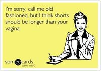 Amen - I'm sorry, call me old-fashioned, but I think shorts should be longer than your vagina.