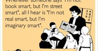 "Whenever someone says ""I'm not book smart, but I'm street smart"", all I hear is ""I'm not real smart, but I'm imaginary smart""."