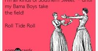 I'm all kinds of Southern Sweet ~ until my Bama Boys take the field! Roll Tide Roll.