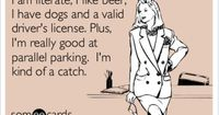 I am literate, I like beer, I have dogs and a valid driver's license. Plus I'm really good at parallel parking. I'm kind of a catch.