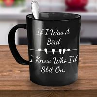 If I was a bird I know who I'd Shit on, A Sarcastic and maybe a little Rude Ceramic Coffee Mug gift, funny and humorous, $20.45