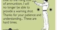 Due to the rising cost of ammunition, I will no longer be able to provide a warning shot. Thanks for your patience and understanding... These are hard times.