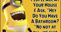 It's one thing to ask to use the bathroom. .. but why ask if there is one???..... :p
