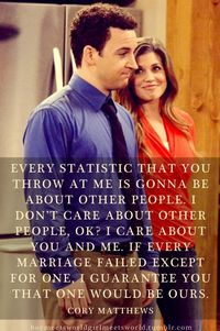 """""""Every statistic that you throw at me is gonna be about other people. I don't care about other people, okay? I care about you and me. If every marriage failed except for one, I guarantee you that one would be ours"""" - #BoyMeetsWorld #lovequotes..."""