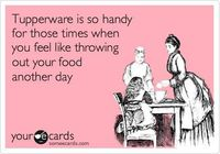 Tupperware is so handy for those times when you feel like throwing out your food another day