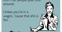 Funny Workplace Ecard: Don't let people push you around. Unless you're in a wagon, 'cause that shit is fun.