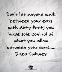 Don't let anyone walk between your ears with dirty feet; you have sole control of what you allow between your ears..... Dabo Swinney - Quote From Recite.com #RECITE #QUOTE