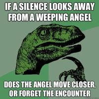 "According to my youngest, Liam who watches more Dr. Who than I do.......and THAT is a LOT! ""The weeping angel would move closer......cause in order to forget an encounter with a Silence YOU have to be the one to look away."" He's pretty smart..."