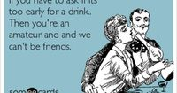 If you have to ask if its too early for a drink.. Then you're an amateur and and we can't be friends.