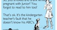 So, you smoked and drank while pregnant with Junior? You forgot to read to him too? That's ok. It's the kindergarten teacher's fault that he doesn't know his ABC's.