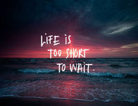 Life is short to wait