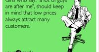 Girls who say, 'a lot of guys are after me', should keep in mind that low prices always attract many customers.