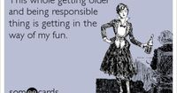 This whole getting older and being responsible thing is getting in the way of my fun.